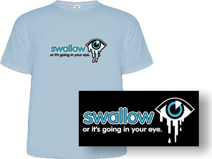Swallow - or it's going in your eye